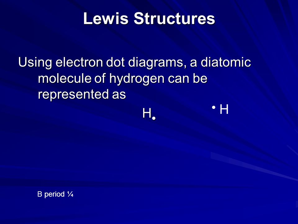 Lewis Structures Using electron dot diagrams, a diatomic molecule of hydrogen can be represented as H B period ¼ H