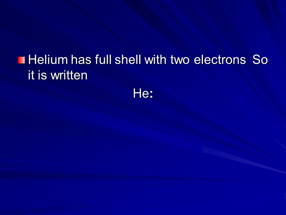 Helium has full shell with two electrons So it is written He: