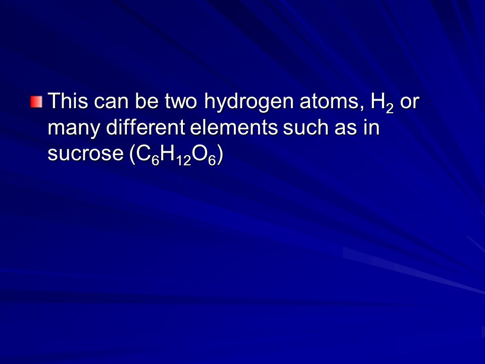This can be two hydrogen atoms, H 2 or many different elements such as in sucrose (C 6 H 12 O 6 )