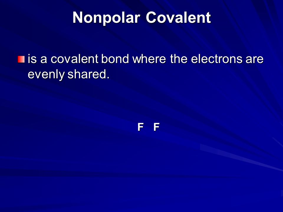 Nonpolar Covalent is a covalent bond where the electrons are evenly shared. F F