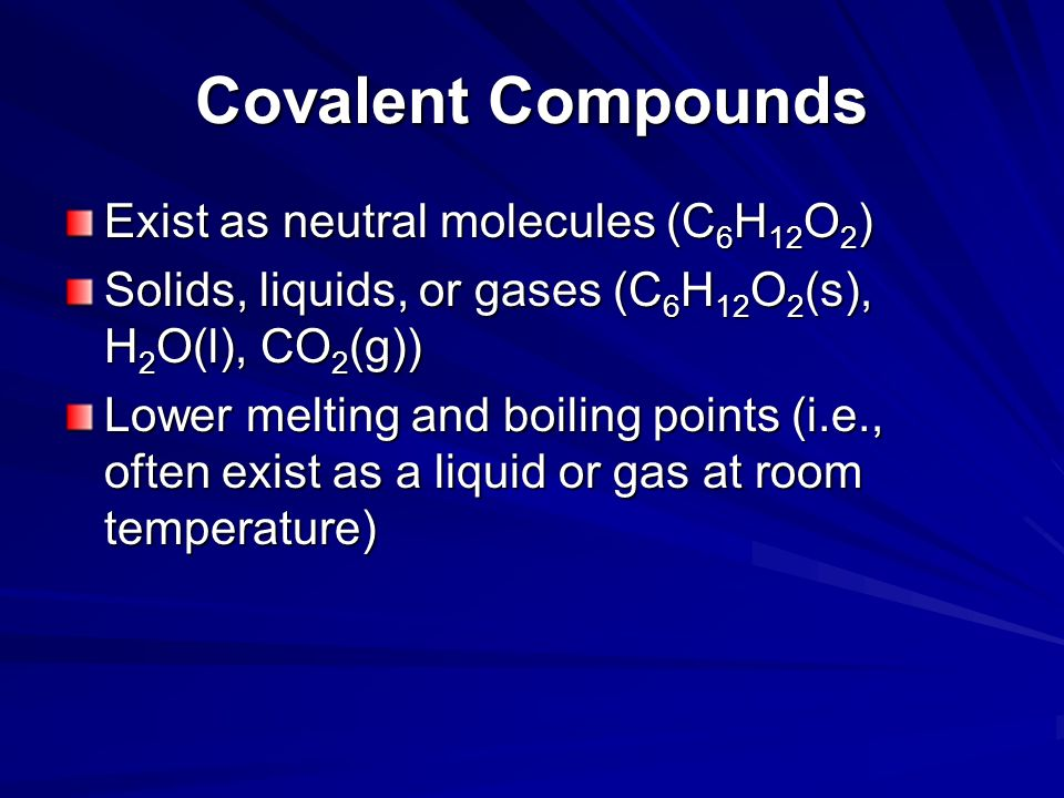 Covalent Compounds Exist as neutral molecules (C 6 H 12 O 2 ) Solids, liquids, or gases (C 6 H 12 O 2 (s), H 2 O(l), CO 2 (g)) Lower melting and boili