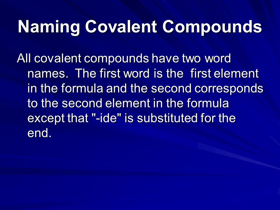 Naming Covalent Compounds All covalent compounds have two word names. The first word is the first element in the formula and the second corresponds to