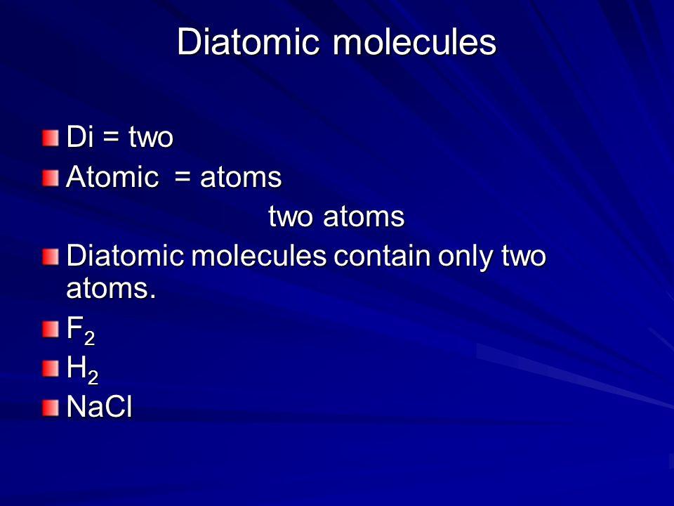 Diatomic molecules Di = two Atomic = atoms two atoms Diatomic molecules contain only two atoms. F2F2F2F2 H2H2H2H2NaCl