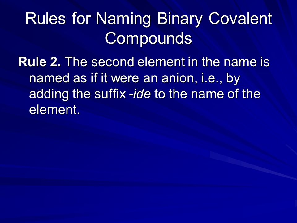 Rules for Naming Binary Covalent Compounds Rule 2. The second element in the name is named as if it were an anion, i.e., by adding the suffix -ide to