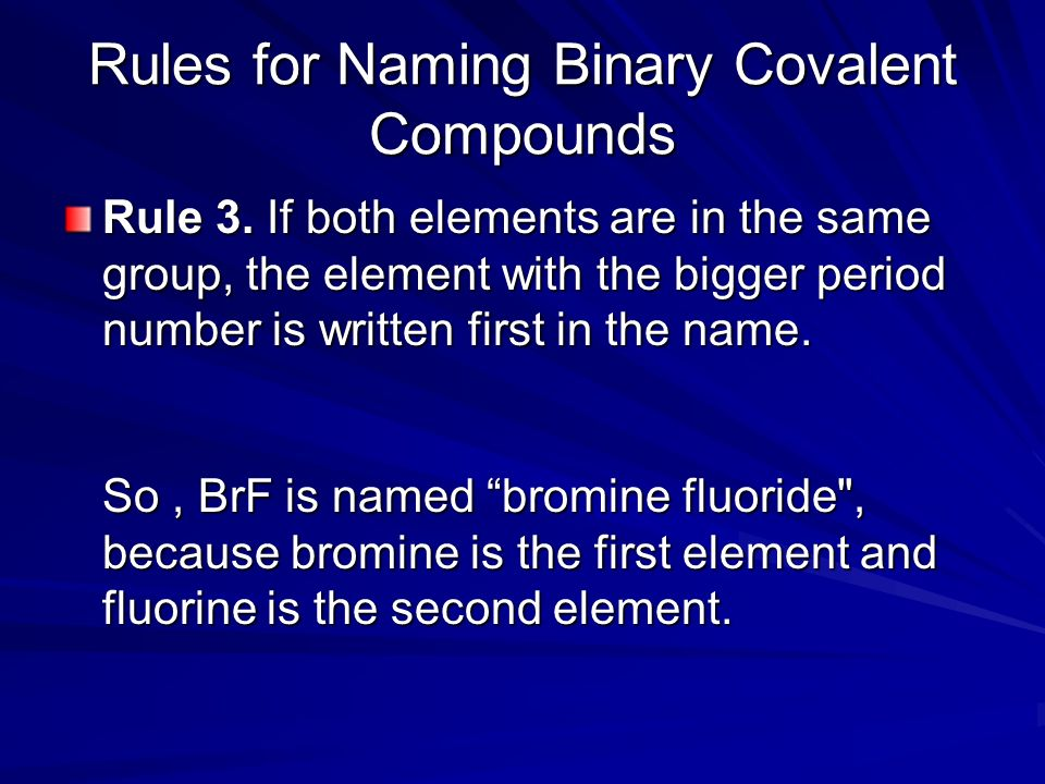 Rules for Naming Binary Covalent Compounds Rule 3. If both elements are in the same group, the element with the bigger period number is written first