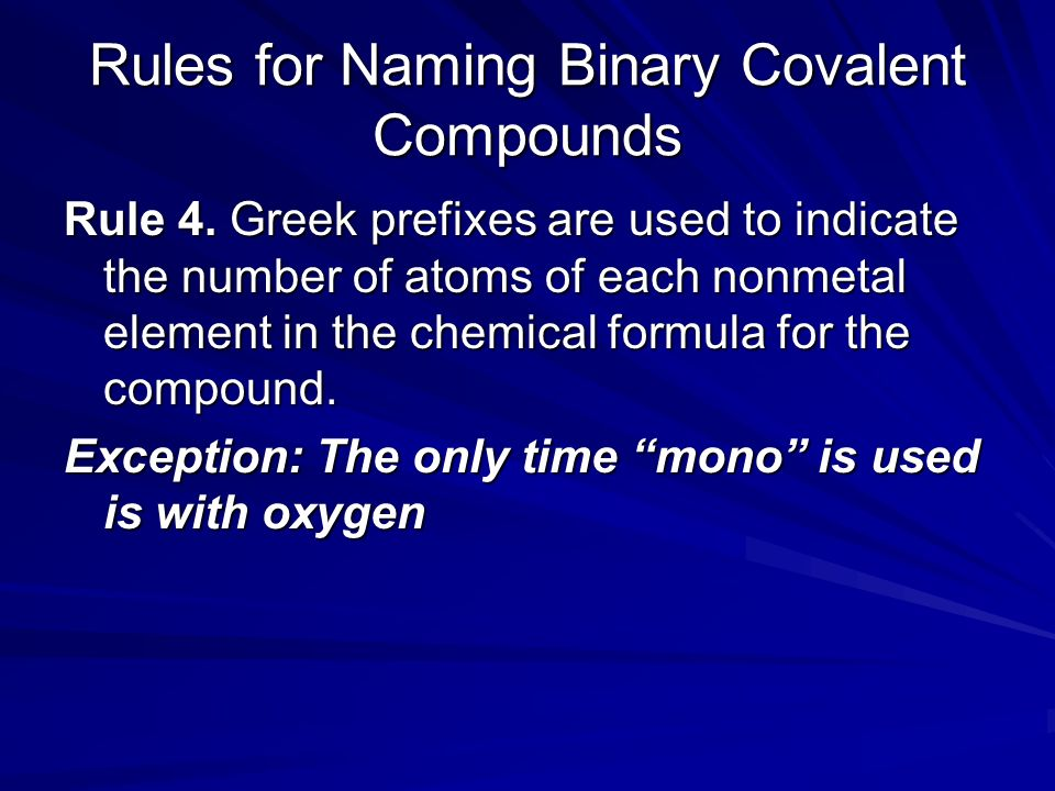 Rules for Naming Binary Covalent Compounds Rule 4. Greek prefixes are used to indicate the number of atoms of each nonmetal element in the chemical fo