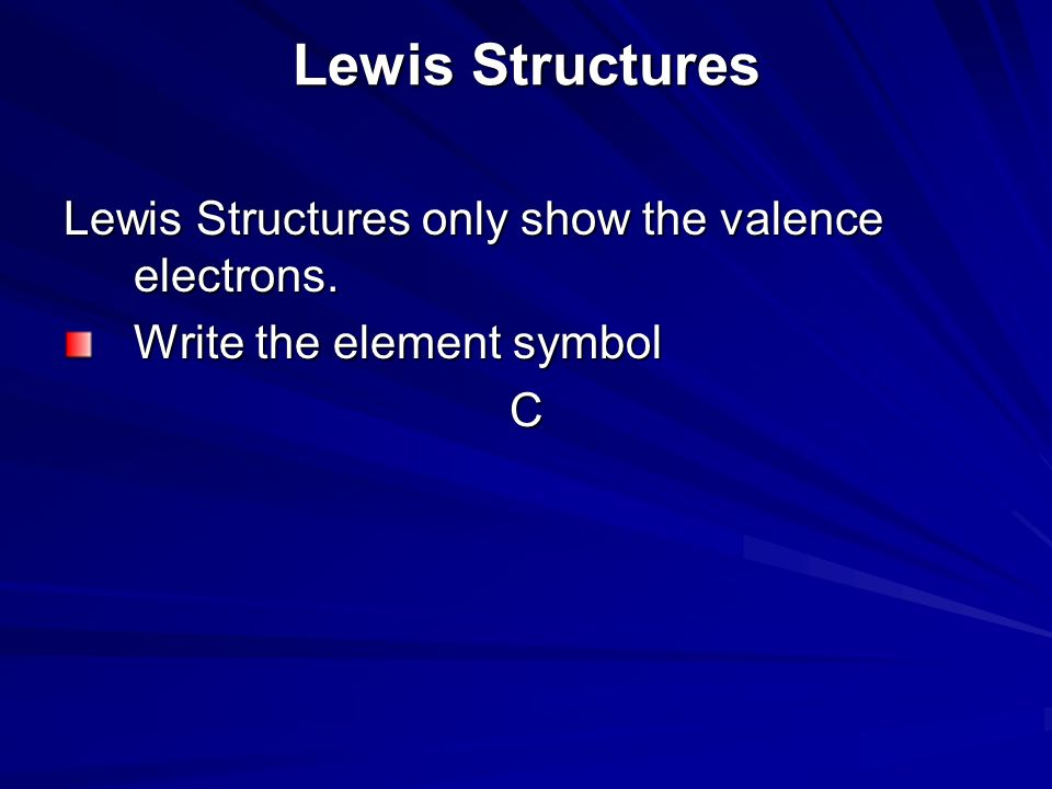 Lewis Structures Lewis Structures only show the valence electrons. Write the element symbol C