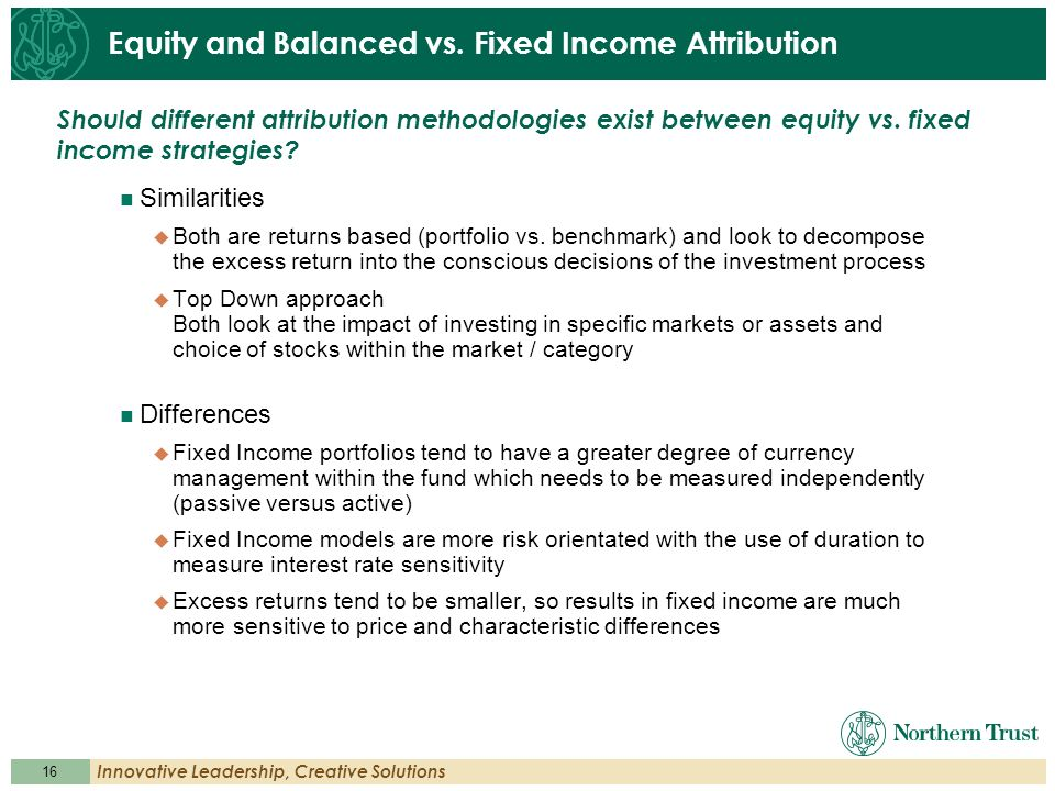 16 Innovative Leadership, Creative Solutions Equity and Balanced vs. Fixed Income Attribution Similarities Both are returns based (portfolio vs. bench