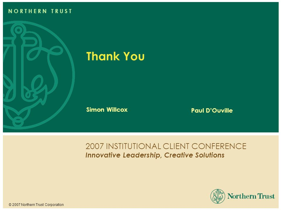 2007 INSTITUTIONAL CLIENT CONFERENCE Innovative Leadership, Creative Solutions © 2007 Northern Trust Corporation N O R T H E R N T R U S T Simon Willc