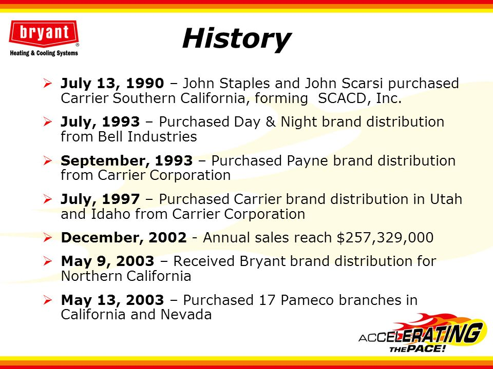 History July 13, 1990 – John Staples and John Scarsi purchased Carrier Southern California, forming SCACD, Inc. July, 1993 – Purchased Day & Night bra