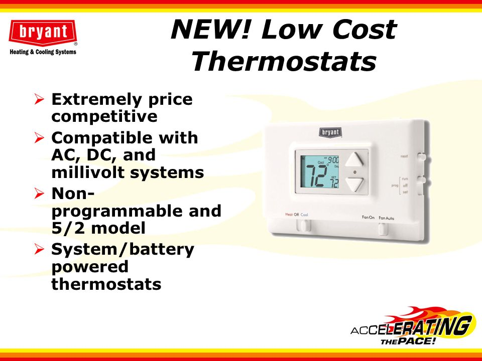 NEW! Low Cost Thermostats Extremely price competitive Compatible with AC, DC, and millivolt systems Non- programmable and 5/2 model System/battery pow