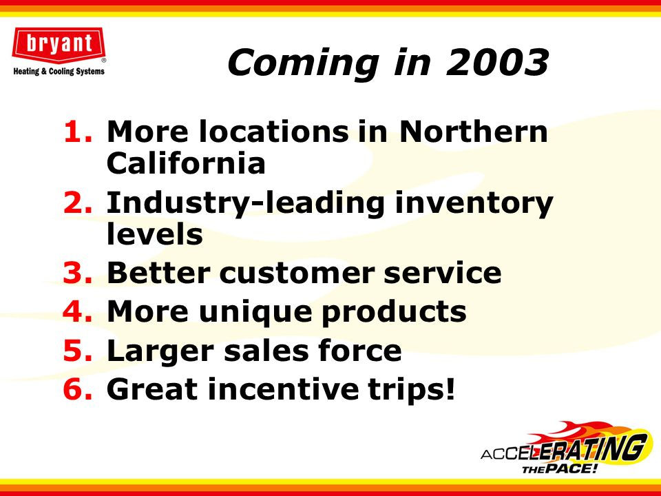 Coming in 2003 1.More locations in Northern California 2.Industry-leading inventory levels 3.Better customer service 4.More unique products 5.Larger s