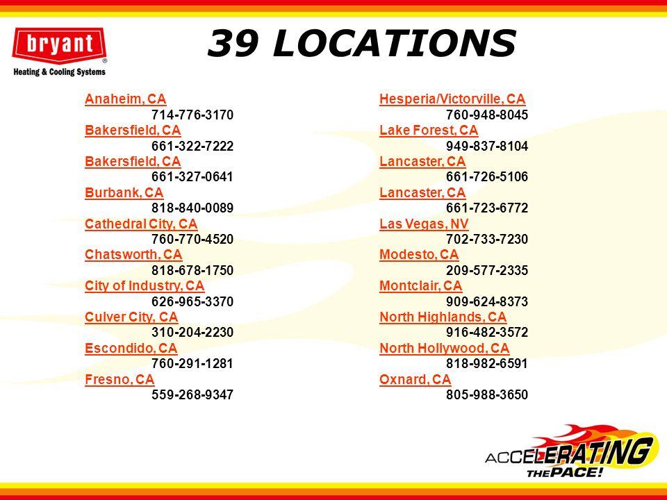 39 LOCATIONS Anaheim, CA 714-776-3170 Bakersfield, CA 661-322-7222 Bakersfield, CA 661-327-0641 Burbank, CA 818-840-0089 Cathedral City, CA 760-770-4520 Chatsworth, CA 818-678-1750 City of Industry, CA 626-965-3370 Culver City, CA 310-204-2230 Escondido, CA 760-291-1281 Fresno, CA 559-268-9347 Hesperia/Victorville, CA 760-948-8045 Lake Forest, CA 949-837-8104 Lancaster, CA 661-726-5106 Lancaster, CA 661-723-6772 Las Vegas, NV 702-733-7230 Modesto, CA 209-577-2335 Montclair, CA 909-624-8373 North Highlands, CA 916-482-3572 North Hollywood, CA 818-982-6591 Oxnard, CA 805-988-3650
