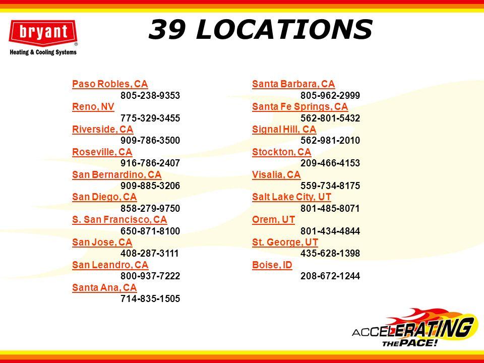 39 LOCATIONS Paso Robles, CA 805-238-9353 Reno, NV 775-329-3455 Riverside, CA 909-786-3500 Roseville, CA 916-786-2407 San Bernardino, CA 909-885-3206 San Diego, CA 858-279-9750 S.
