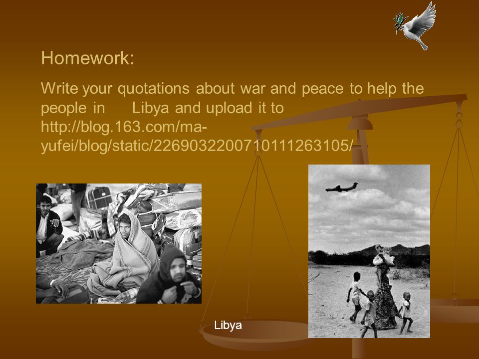 Homework: Write your quotations about war and peace to help the people in Libya and upload it to   yufei/blog/static/ / Libya