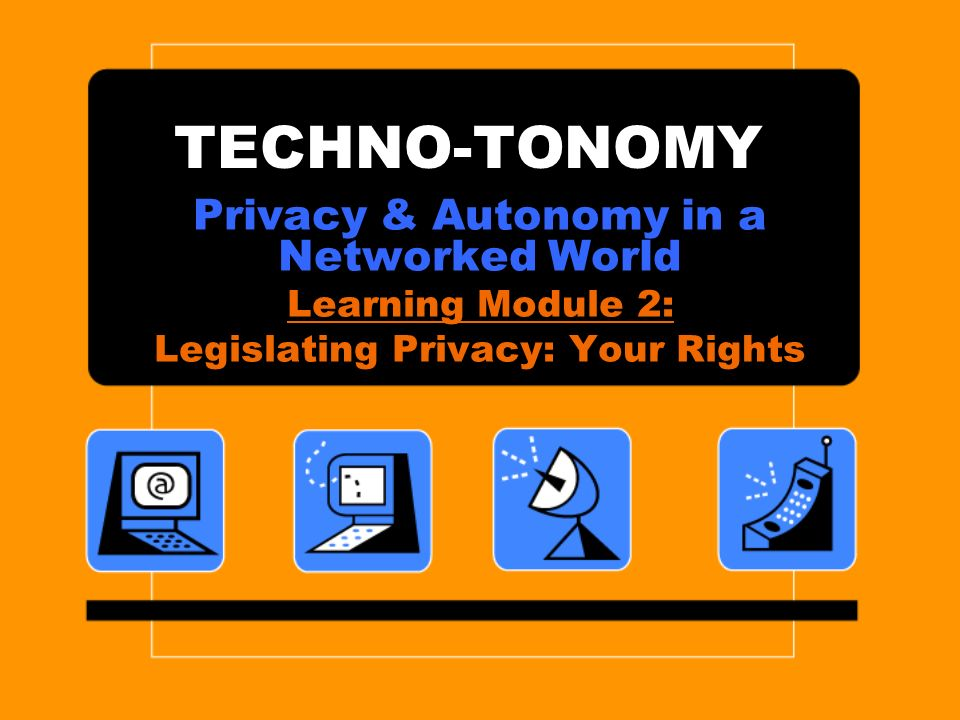 TECHNO-TONOMY Privacy & Autonomy in a Networked World Learning Module 2: Legislating Privacy: Your Rights