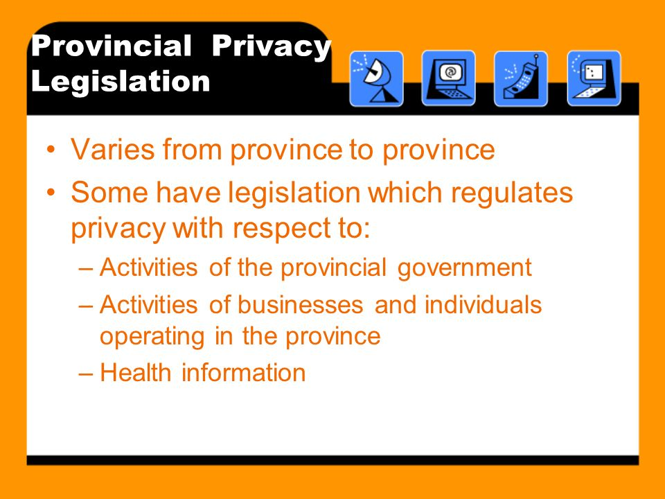 Provincial Privacy Legislation Varies from province to province Some have legislation which regulates privacy with respect to: –Activities of the prov
