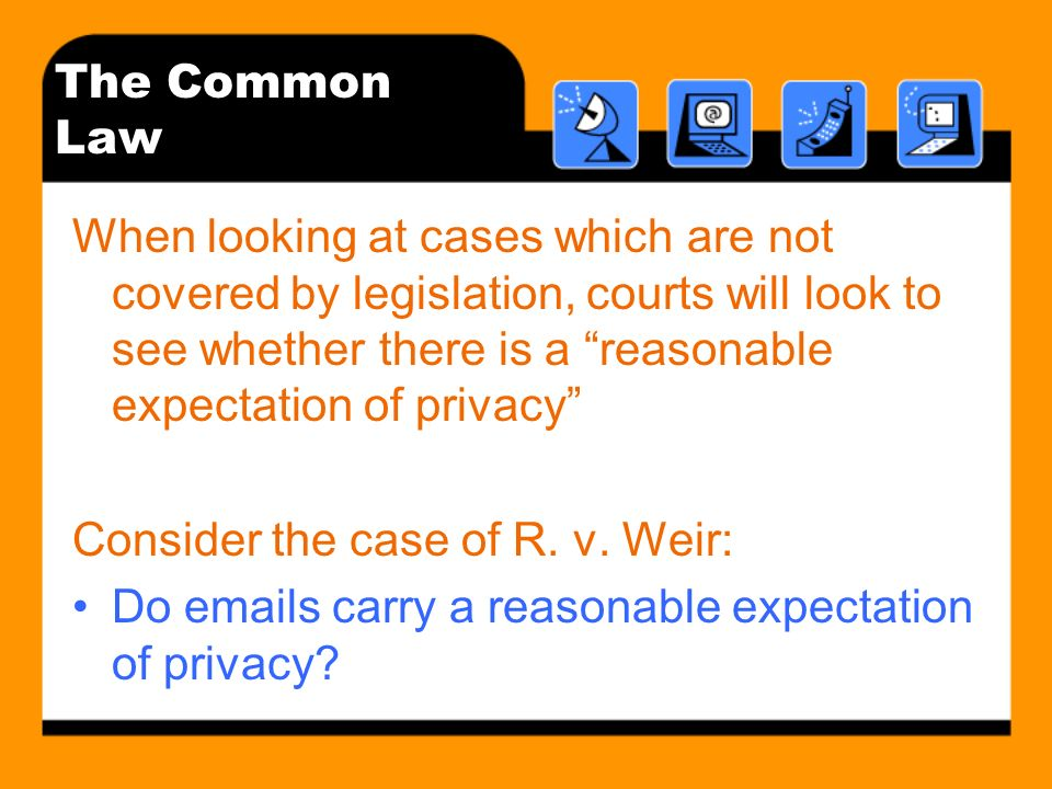 The Common Law When looking at cases which are not covered by legislation, courts will look to see whether there is a reasonable expectation of privac