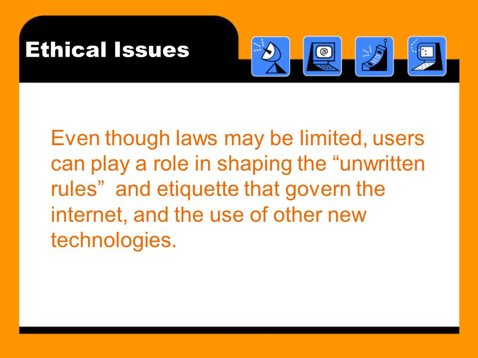 Ethical Issues Even though laws may be limited, users can play a role in shaping the unwritten rules and etiquette that govern the internet, and the u
