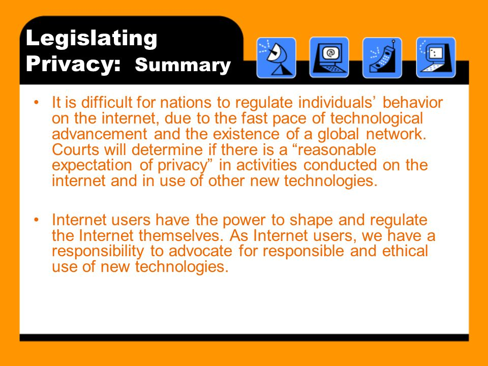 Legislating Privacy: Summary It is difficult for nations to regulate individuals behavior on the internet, due to the fast pace of technological advan