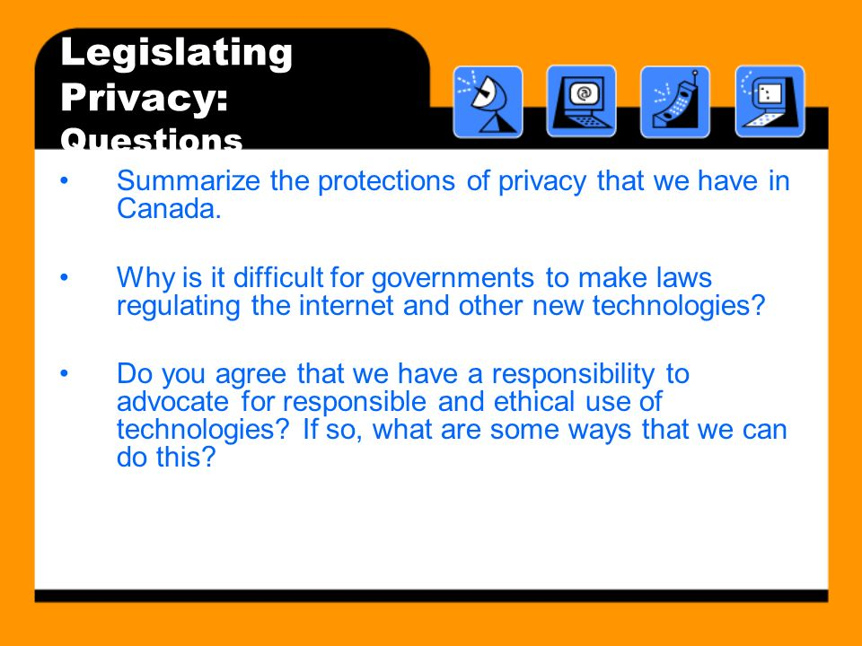 Legislating Privacy: Questions Summarize the protections of privacy that we have in Canada. Why is it difficult for governments to make laws regulatin