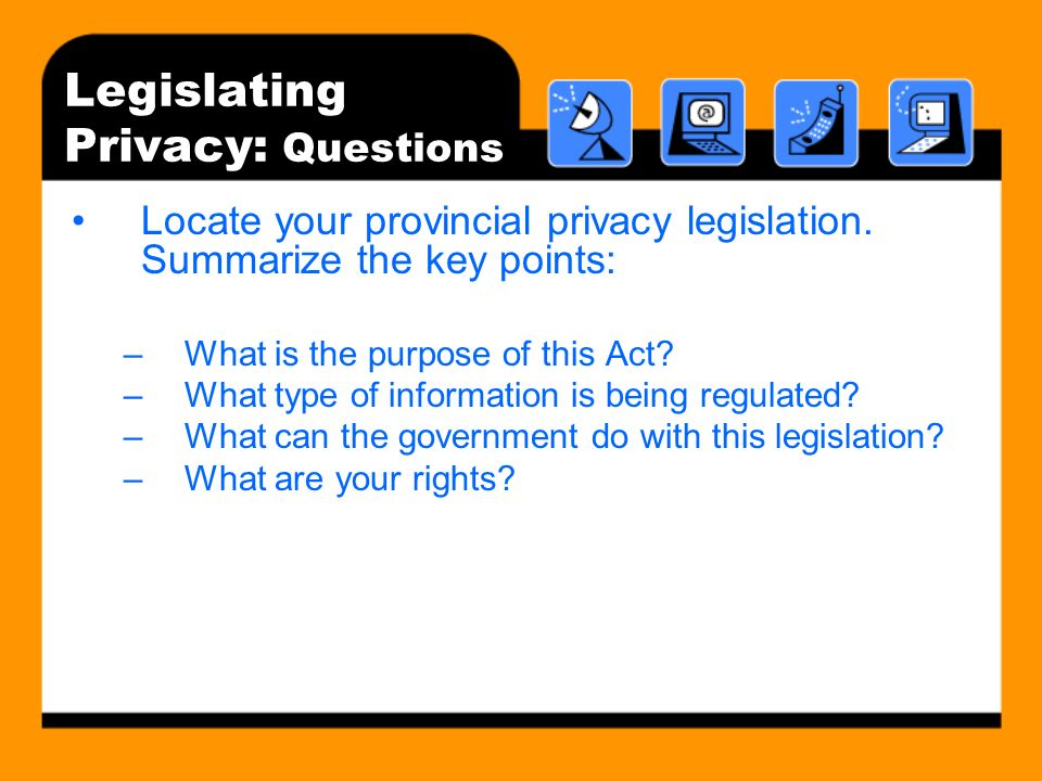 Legislating Privacy: Questions Locate your provincial privacy legislation. Summarize the key points: –What is the purpose of this Act? –What type of i