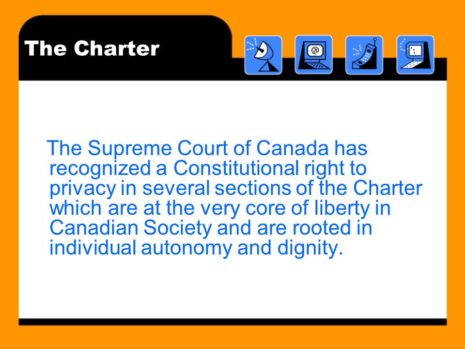 The Charter The Supreme Court of Canada has recognized a Constitutional right to privacy in several sections of the Charter which are at the very core