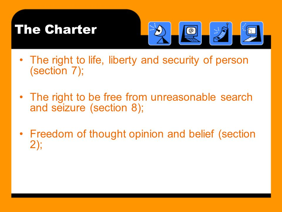 The Charter The right to life, liberty and security of person (section 7); The right to be free from unreasonable search and seizure (section 8); Free