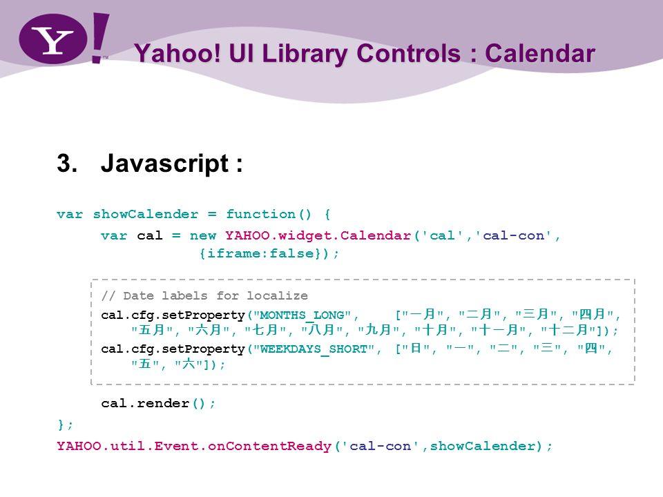 Yahoo! UI Library Controls : Calendar 3.Javascript : var showCalender = function() { var cal = new YAHOO.widget.Calendar('cal','cal-con', {iframe:fals