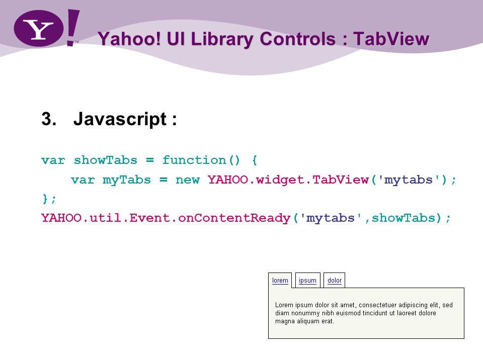 Yahoo! UI Library Controls : TabView 3.Javascript : var showTabs = function() { var myTabs = new YAHOO.widget.TabView('mytabs'); }; YAHOO.util.Event.o