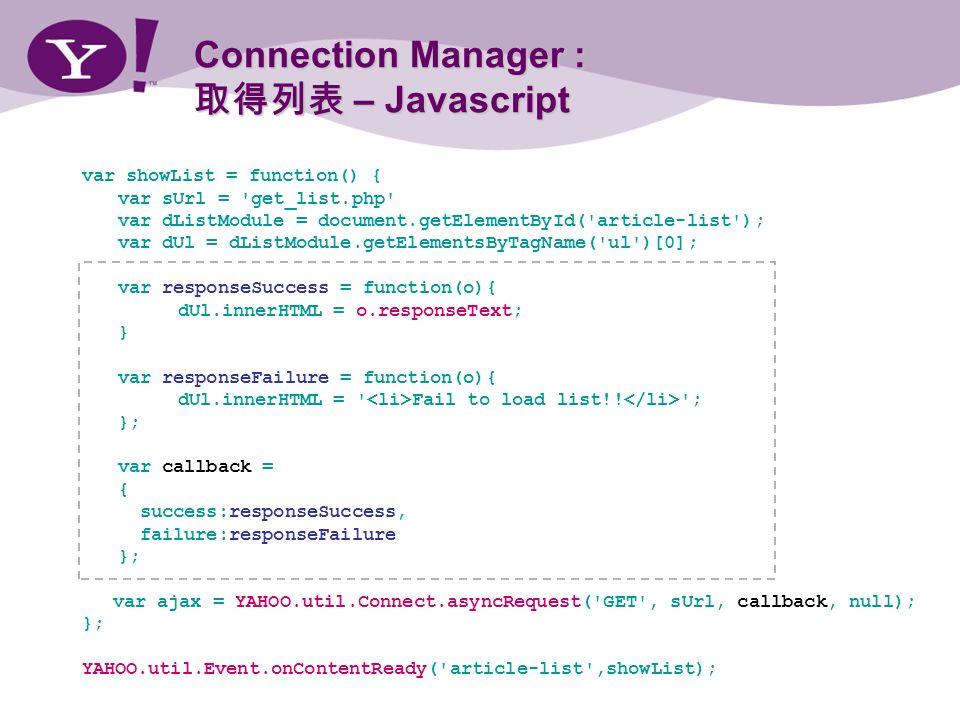 Connection Manager : – Javascript var showList = function() { var sUrl = get_list.php var dListModule = document.getElementById( article-list ); var dUl = dListModule.getElementsByTagName( ul )[0]; var responseSuccess = function(o){ dUl.innerHTML = o.responseText; } var responseFailure = function(o){ dUl.innerHTML = Fail to load list!.
