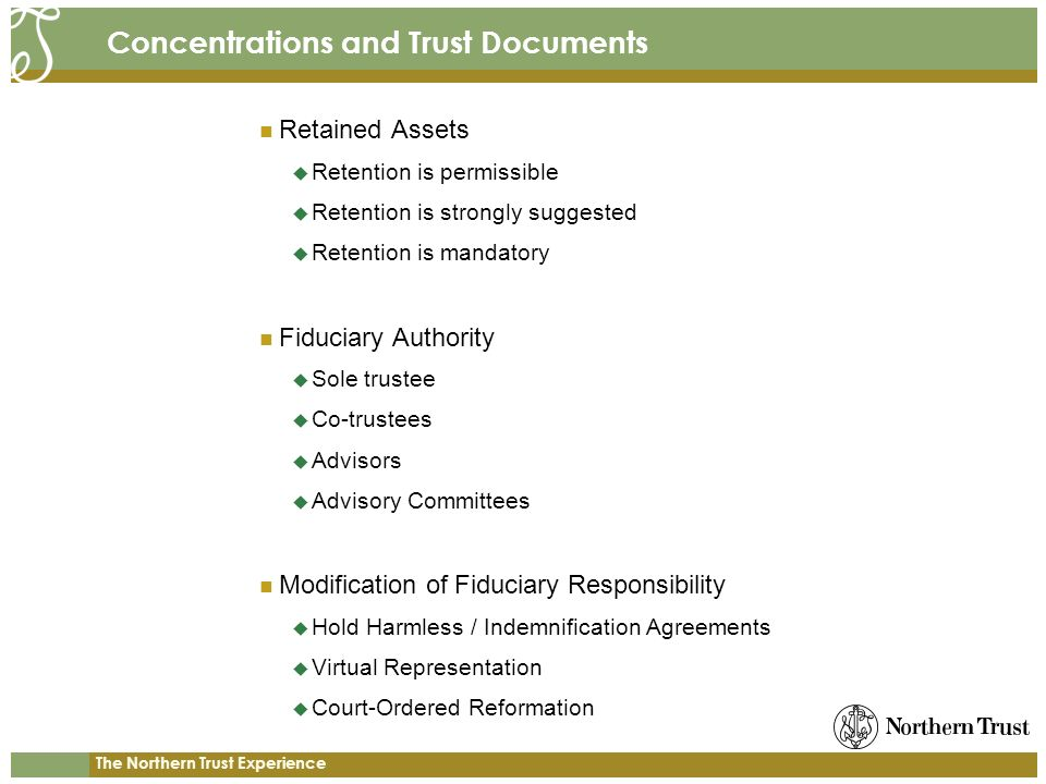 The Northern Trust Experience Concentrations and Trust Documents Retained Assets Retention is permissible Retention is strongly suggested Retention is mandatory Fiduciary Authority Sole trustee Co-trustees Advisors Advisory Committees Modification of Fiduciary Responsibility Hold Harmless / Indemnification Agreements Virtual Representation Court-Ordered Reformation