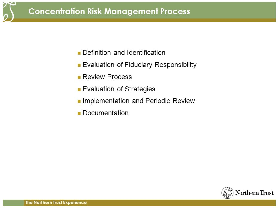 The Northern Trust Experience Concentration Risk Management Process Definition and Identification Evaluation of Fiduciary Responsibility Review Process Evaluation of Strategies Implementation and Periodic Review Documentation