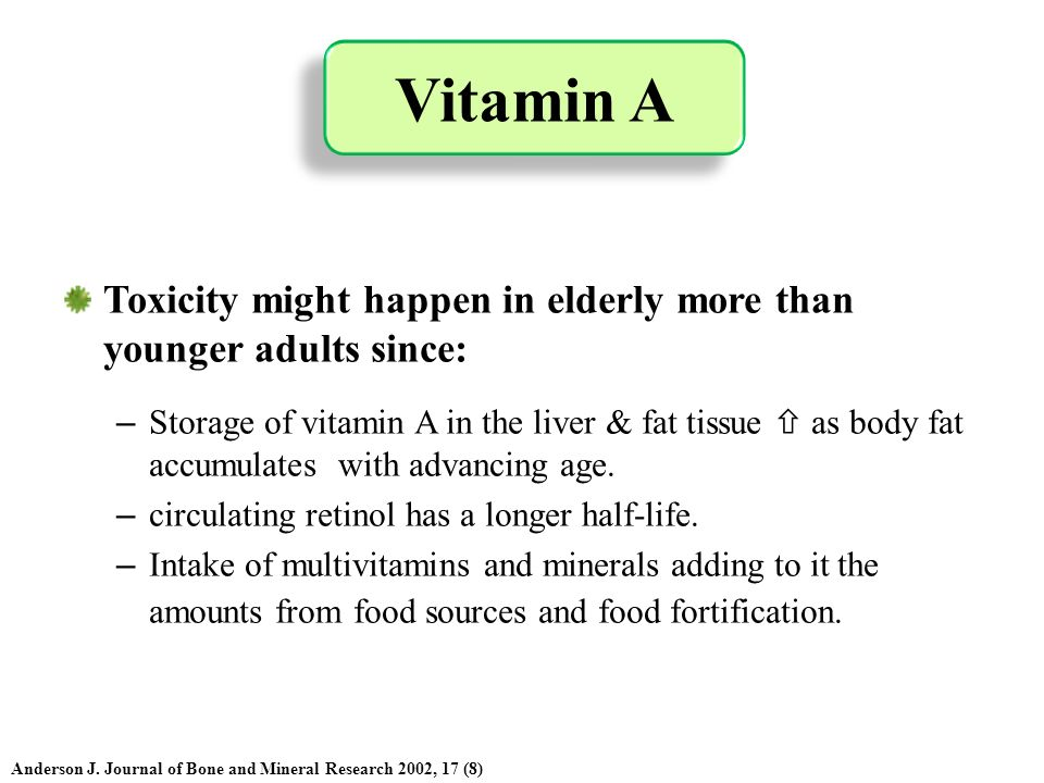 Toxicity might happen in elderly more than younger adults since: – Storage of vitamin A in the liver & fat tissue as body fat accumulates with advanci