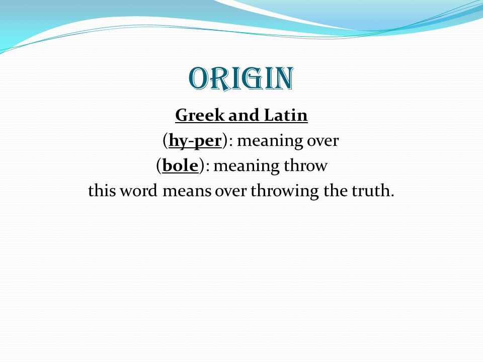 Origin Greek and Latin (hy-per): meaning over (bole): meaning throw this word means over throwing the truth.