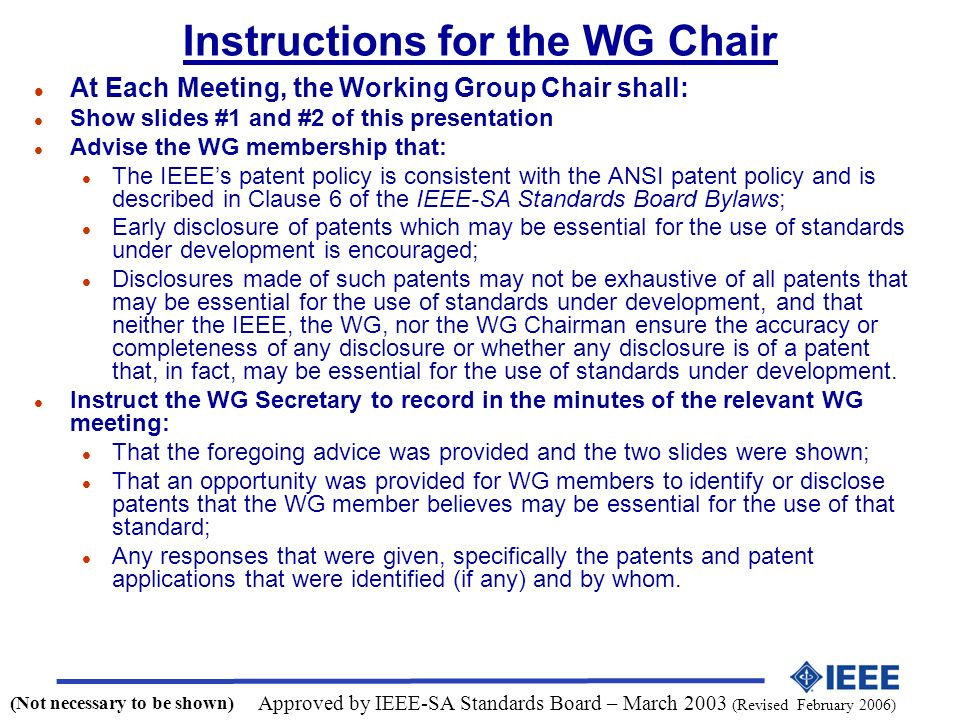 Instructions for the WG Chair l At Each Meeting, the Working Group Chair shall: l Show slides #1 and #2 of this presentation l Advise the WG membership that: l The IEEEs patent policy is consistent with the ANSI patent policy and is described in Clause 6 of the IEEE-SA Standards Board Bylaws; l Early disclosure of patents which may be essential for the use of standards under development is encouraged; l Disclosures made of such patents may not be exhaustive of all patents that may be essential for the use of standards under development, and that neither the IEEE, the WG, nor the WG Chairman ensure the accuracy or completeness of any disclosure or whether any disclosure is of a patent that, in fact, may be essential for the use of standards under development.