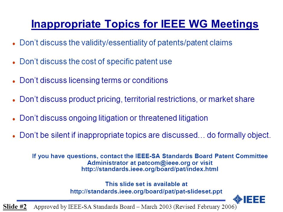 Inappropriate Topics for IEEE WG Meetings l Dont discuss the validity/essentiality of patents/patent claims l Dont discuss the cost of specific patent use l Dont discuss licensing terms or conditions l Dont discuss product pricing, territorial restrictions, or market share l Dont discuss ongoing litigation or threatened litigation l Dont be silent if inappropriate topics are discussed… do formally object.