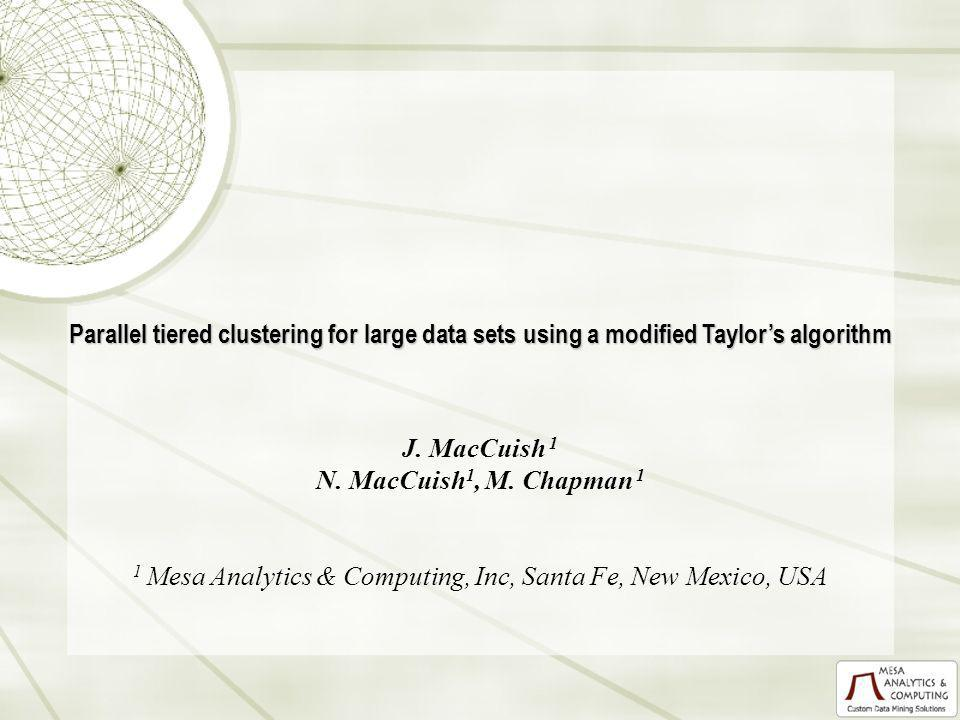 Parallel tiered clustering for large data sets using a modified Taylors algorithm J. MacCuish 1 N. MacCuish 1, M. Chapman 1 1 Mesa Analytics & Computi