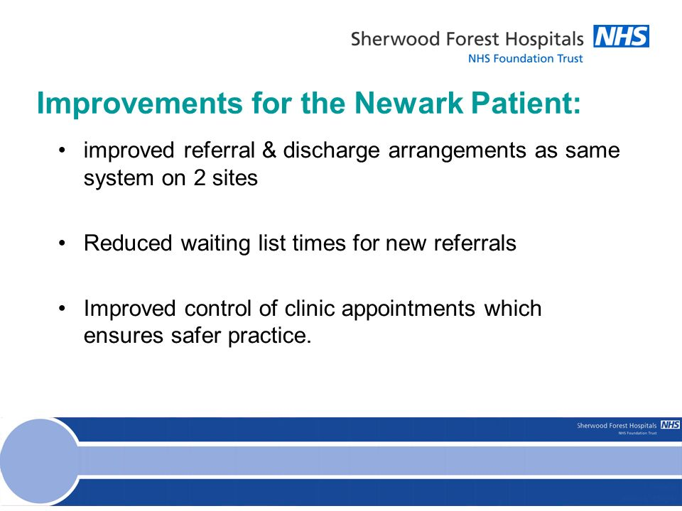Improvements for the Newark Patient: improved referral & discharge arrangements as same system on 2 sites Reduced waiting list times for new referrals Improved control of clinic appointments which ensures safer practice.