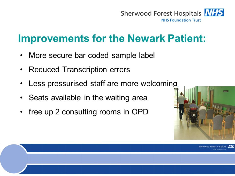 More secure bar coded sample label Reduced Transcription errors Less pressurised staff are more welcoming Seats available in the waiting area free up 2 consulting rooms in OPD