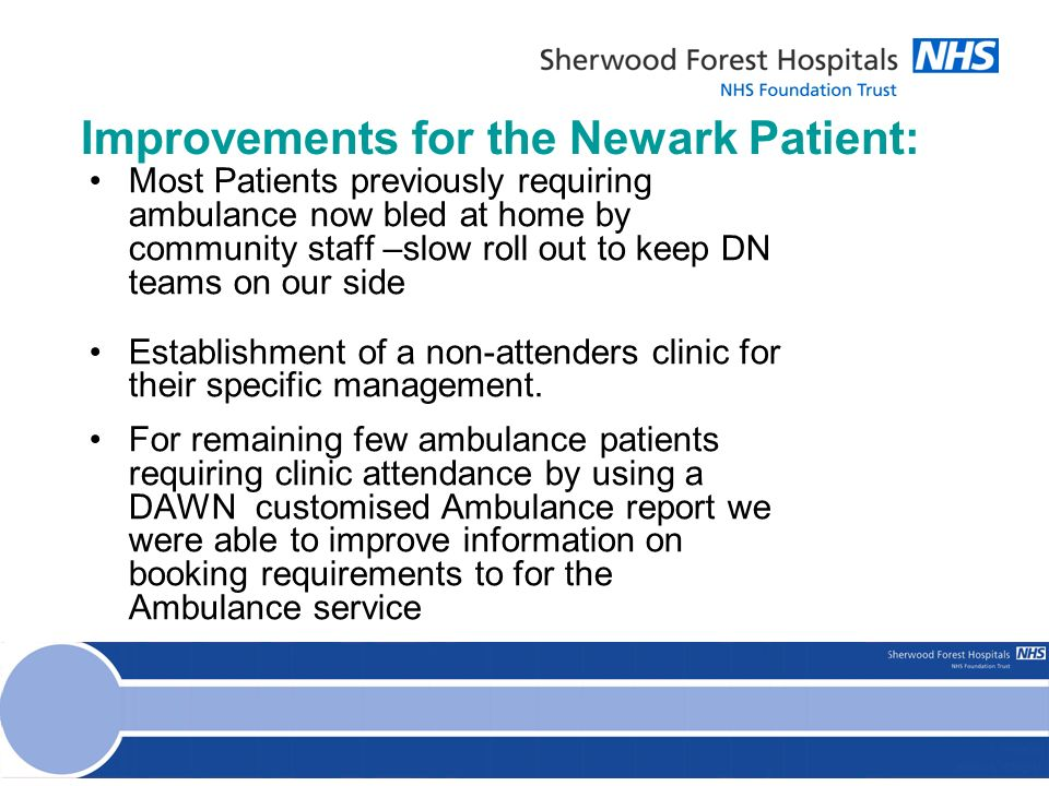 Improvements for the Newark Patient: Most Patients previously requiring ambulance now bled at home by community staff –slow roll out to keep DN teams on our side Establishment of a non-attenders clinic for their specific management.