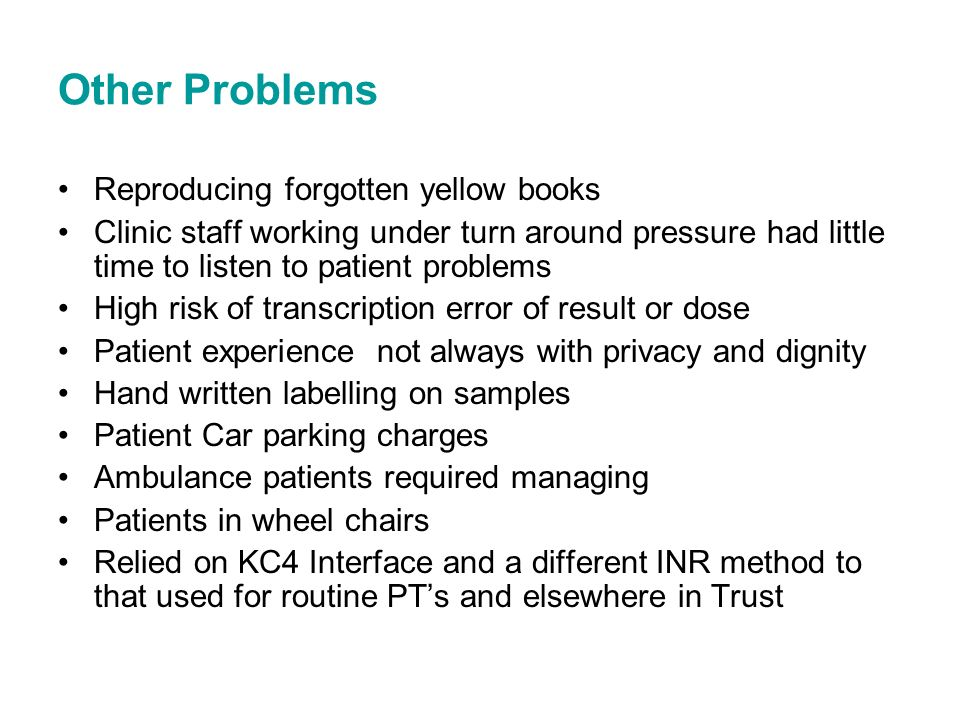 Other Problems Reproducing forgotten yellow books Clinic staff working under turn around pressure had little time to listen to patient problems High risk of transcription error of result or dose Patient experience not always with privacy and dignity Hand written labelling on samples Patient Car parking charges Ambulance patients required managing Patients in wheel chairs Relied on KC4 Interface and a different INR method to that used for routine PTs and elsewhere in Trust