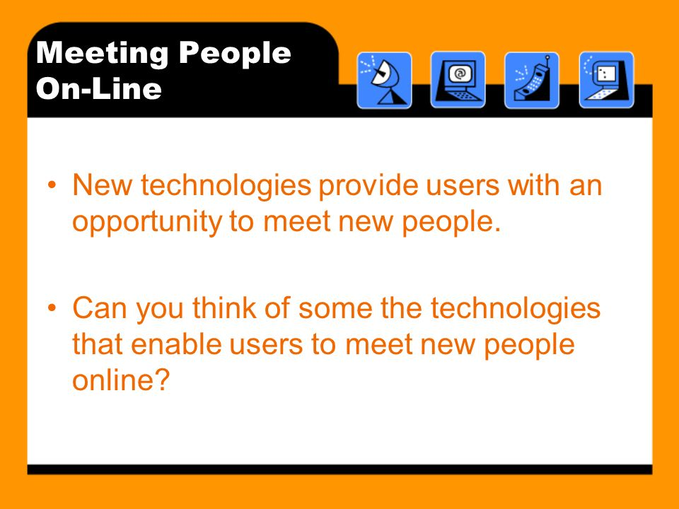 Meeting People On-Line New technologies provide users with an opportunity to meet new people.