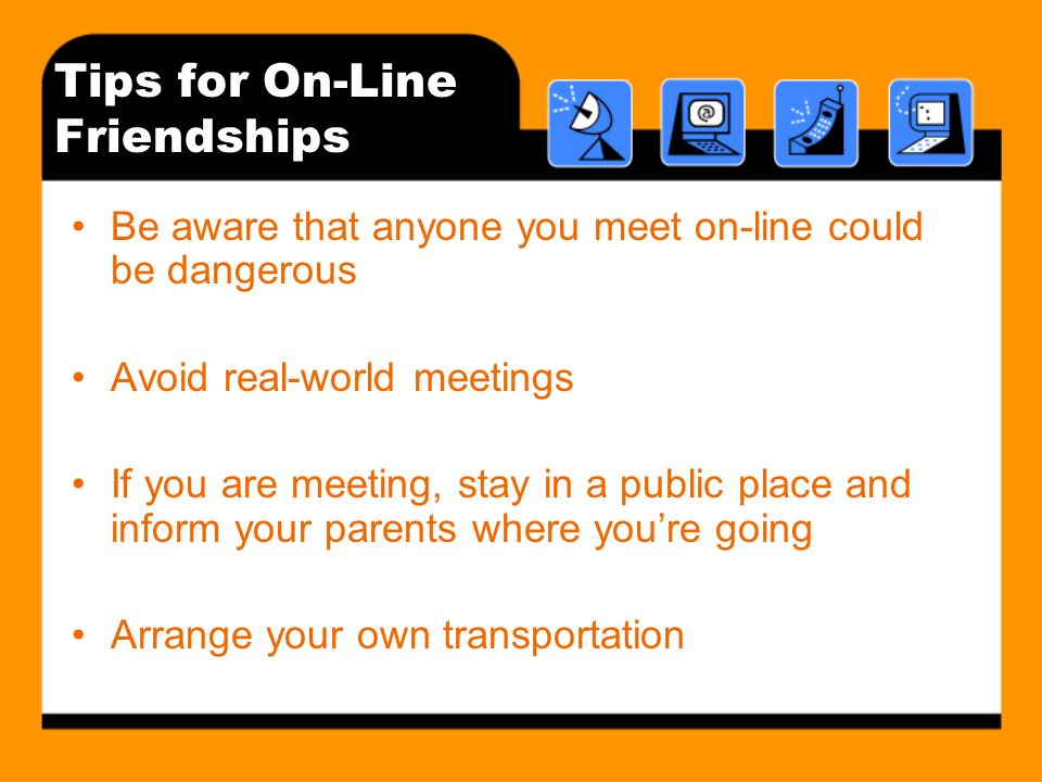 Tips for On-Line Friendships Be aware that anyone you meet on-line could be dangerous Avoid real-world meetings If you are meeting, stay in a public place and inform your parents where youre going Arrange your own transportation
