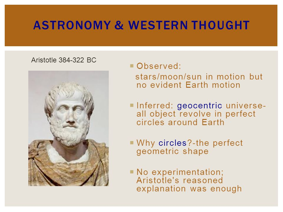 ASTRONOMY & WESTERN THOUGHT Observed: stars/moon/sun in motion but no evident Earth motion Inferred: geocentric universe- all object revolve in perfect circles around Earth Why circles?-the perfect geometric shape No experimentation; Aristotle s reasoned explanation was enough Aristotle 384-322 BC