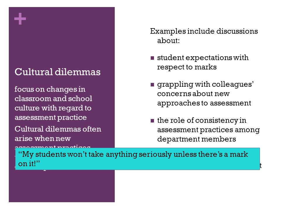 + Cultural dilemmas Examples include discussions about: student expectations with respect to marks grappling with colleagues concerns about new approaches to assessment the role of consistency in assessment practices among department members parents and administrators understanding of assessment focus on changes in classroom and school culture with regard to assessment practice Cultural dilemmas often arise when new assessment practices threatened existing cultural practices My students wont take anything seriously unless theres a mark on it!
