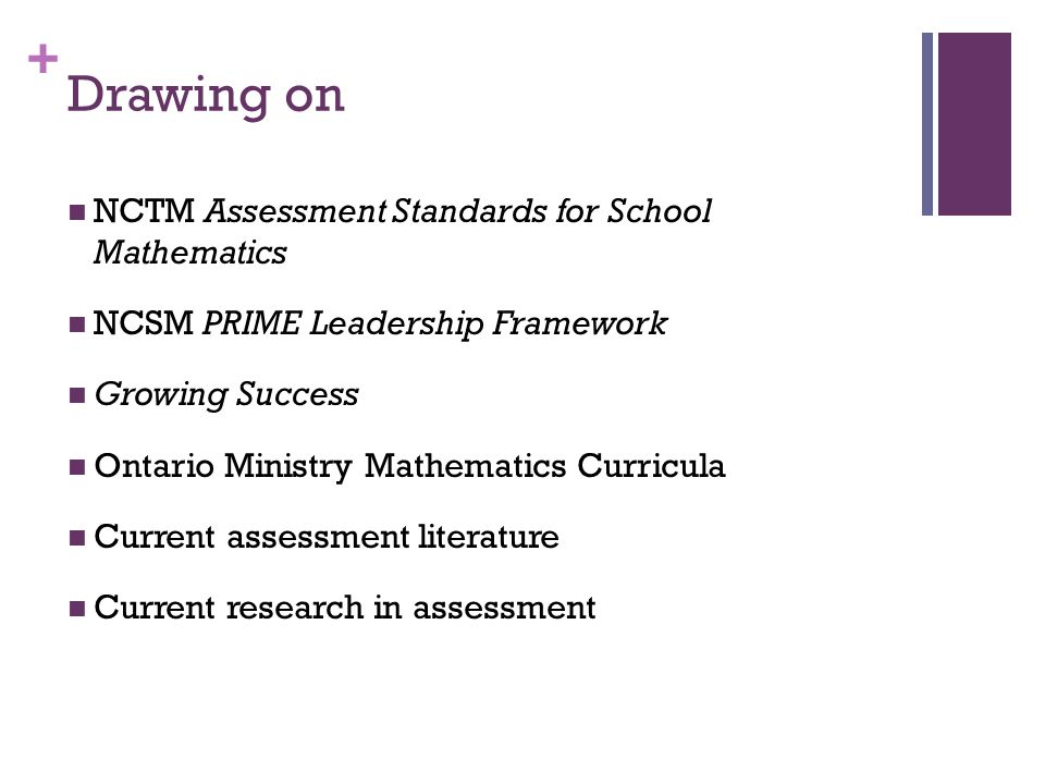 + Drawing on NCTM Assessment Standards for School Mathematics NCSM PRIME Leadership Framework Growing Success Ontario Ministry Mathematics Curricula Current assessment literature Current research in assessment