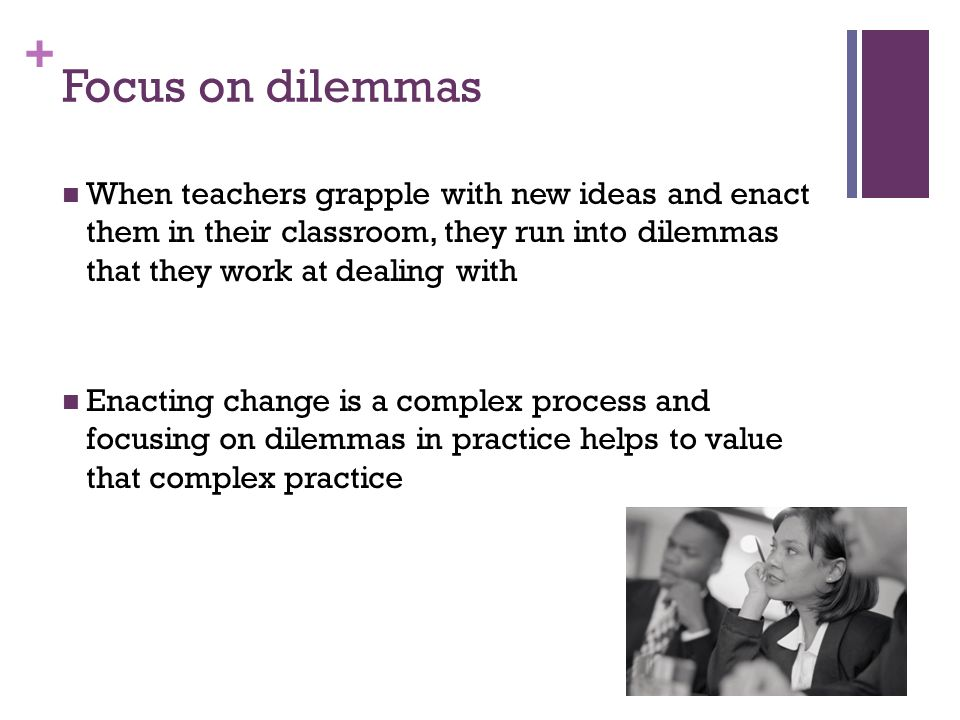 + Focus on dilemmas When teachers grapple with new ideas and enact them in their classroom, they run into dilemmas that they work at dealing with Enacting change is a complex process and focusing on dilemmas in practice helps to value that complex practice
