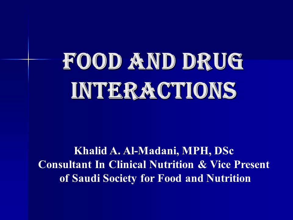 Food and Drug Interactions Khalid A. Al-Madani, MPH, DSc Consultant In Clinical Nutrition & Vice Present of Saudi Society for Food and Nutrition