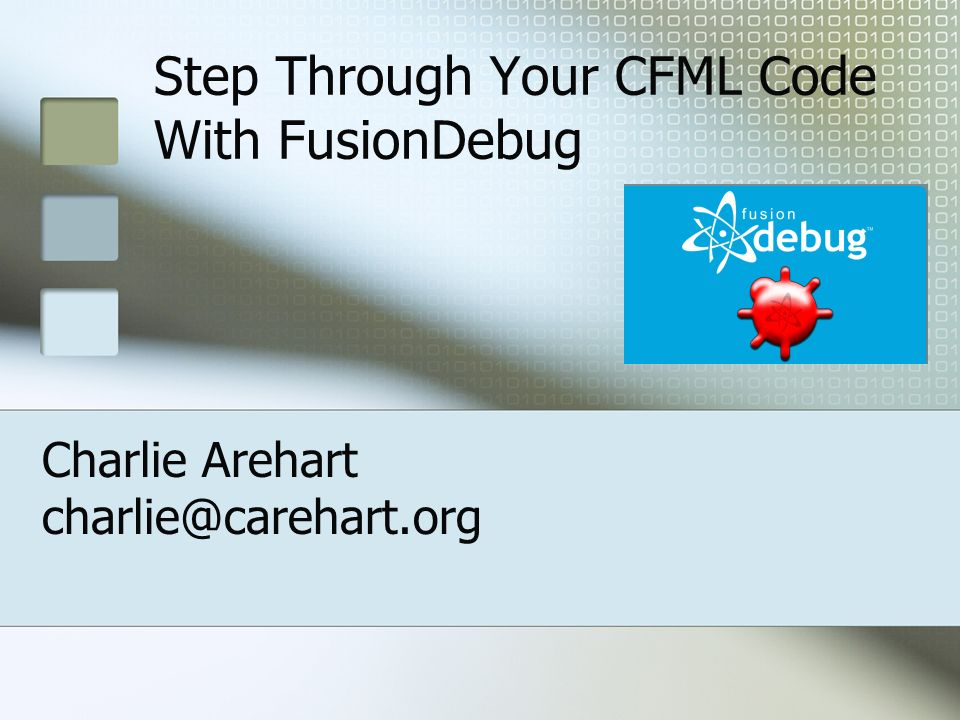 Step Through Your CFML Code With FusionDebug Charlie Arehart charlie@carehart.org